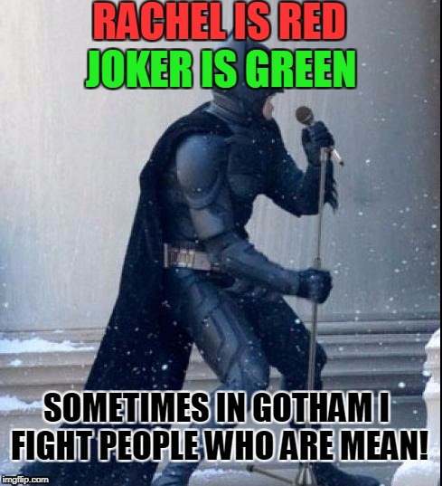 Singing Batman | RACHEL IS RED JOKER IS GREEN SOMETIMES IN GOTHAM I FIGHT PEOPLE WHO ARE MEAN! | image tagged in singing batman | made w/ Imgflip meme maker