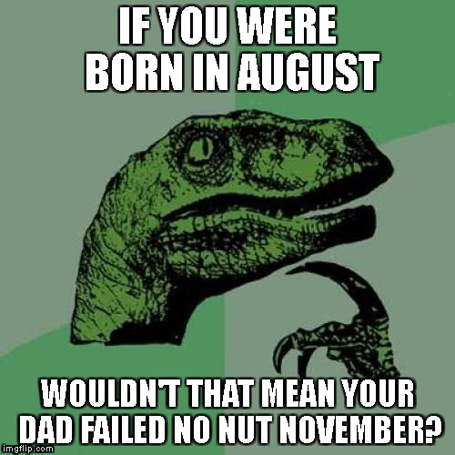 Philosoraptor Meme | IF YOU WERE BORN IN AUGUST WOULDN'T THAT MEAN YOUR DAD FAILED NO NUT NOVEMBER? | image tagged in memes,philosoraptor | made w/ Imgflip meme maker