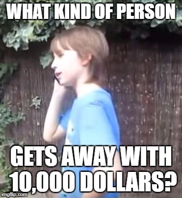 Skits, Bits and Nits | WHAT KIND OF PERSON GETS AWAY WITH 10,000 DOLLARS? | image tagged in skits,bits and nits | made w/ Imgflip meme maker