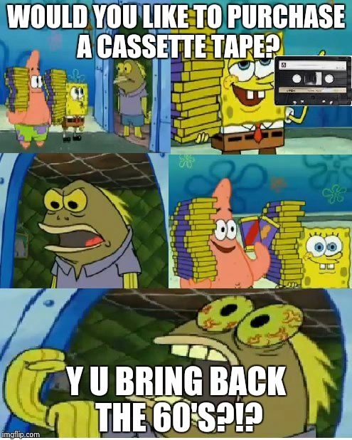 Chocolate Spongebob Meme | WOULD YOU LIKE TO PURCHASE A CASSETTE TAPE? Y U BRING BACK THE 60'S?!? | image tagged in memes,chocolate spongebob | made w/ Imgflip meme maker