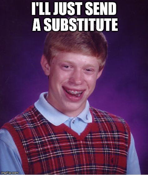 Bad Luck Brian Meme | I'LL JUST SEND A SUBSTITUTE | image tagged in memes,bad luck brian | made w/ Imgflip meme maker