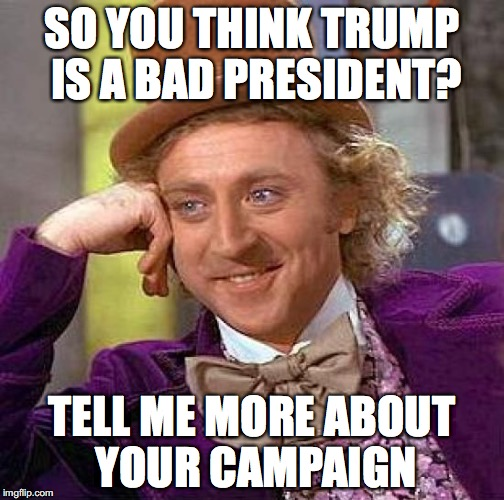 Its not that I like him....... | SO YOU THINK TRUMP IS A BAD PRESIDENT? TELL ME MORE ABOUT YOUR CAMPAIGN | image tagged in memes,creepy condescending wonka,big willy wonka tell me again,tell me more | made w/ Imgflip meme maker