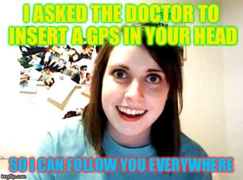 Overly Attached Girlfriend Meme | I ASKED THE DOCTOR TO INSERT A GPS IN YOUR HEAD SO I CAN FOLLOW YOU EVERYWHERE | image tagged in memes,overly attached girlfriend | made w/ Imgflip meme maker