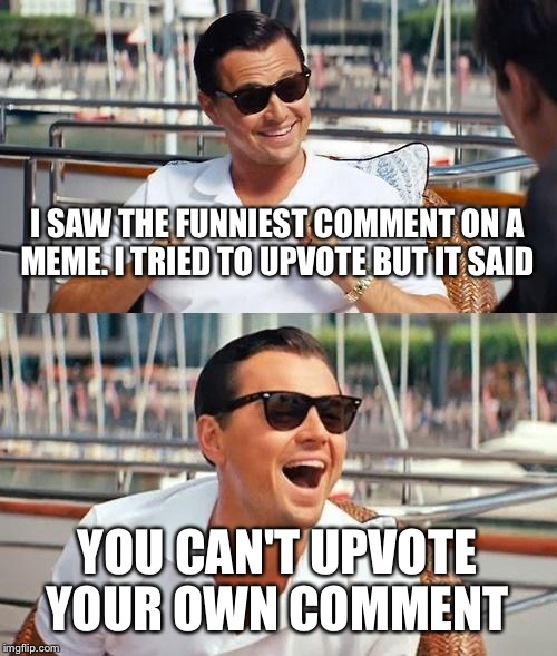 Leonardo Dicaprio Wolf Of Wall Street | I SAW THE FUNNIEST COMMENT ON A MEME. I TRIED TO UPVOTE BUT IT SAID YOU CAN'T UPVOTE YOUR OWN COMMENT | image tagged in memes,leonardo dicaprio wolf of wall street | made w/ Imgflip meme maker