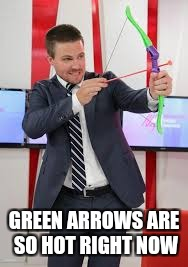 GREEN ARROWS ARE SO HOT RIGHT NOW | made w/ Imgflip meme maker