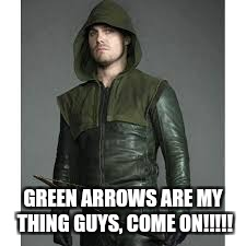 GREEN ARROWS ARE MY THING GUYS, COME ON!!!!! | made w/ Imgflip meme maker