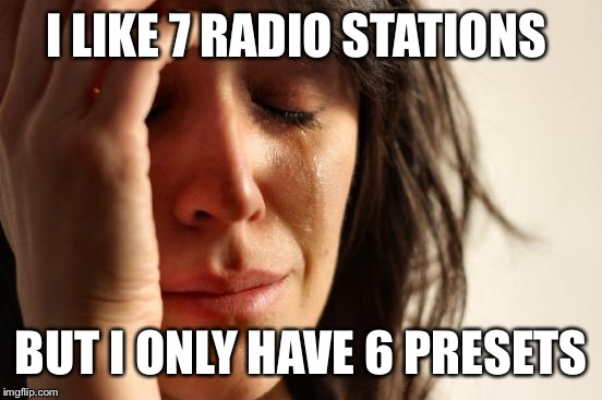 First World Problems Meme | I LIKE 7 RADIO STATIONS BUT I ONLY HAVE 6 PRESETS | image tagged in memes,first world problems | made w/ Imgflip meme maker