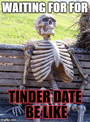 Waiting Skeleton Meme | WAITING FOR FOR TINDER DATE BE LIKE | image tagged in memes,waiting skeleton | made w/ Imgflip meme maker