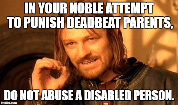 One Does Not Simply Meme | IN YOUR NOBLE ATTEMPT TO PUNISH DEADBEAT PARENTS, DO NOT ABUSE A DISABLED PERSON. | image tagged in memes,one does not simply | made w/ Imgflip meme maker