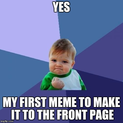 Success Kid Meme | YES MY FIRST MEME TO MAKE IT TO THE FRONT PAGE | image tagged in memes,success kid | made w/ Imgflip meme maker