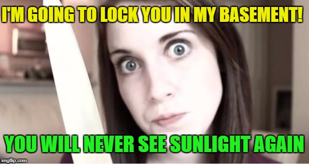 YOU WILL NEVER SEE SUNLIGHT AGAIN I'M GOING TO LOCK YOU IN MY BASEMENT! | made w/ Imgflip meme maker