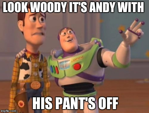 X, X Everywhere Meme | LOOK WOODY IT'S ANDY WITH HIS PANT'S OFF | image tagged in memes,x,x everywhere,x x everywhere | made w/ Imgflip meme maker