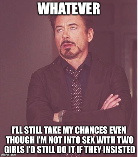 Face You Make Robert Downey Jr Meme | WHATEVER I'LL STILL TAKE MY CHANCES EVEN THOUGH I'M NOT INTO SEX WITH TWO GIRLS I'D STILL DO IT IF THEY INSISTED | image tagged in memes,face you make robert downey jr | made w/ Imgflip meme maker