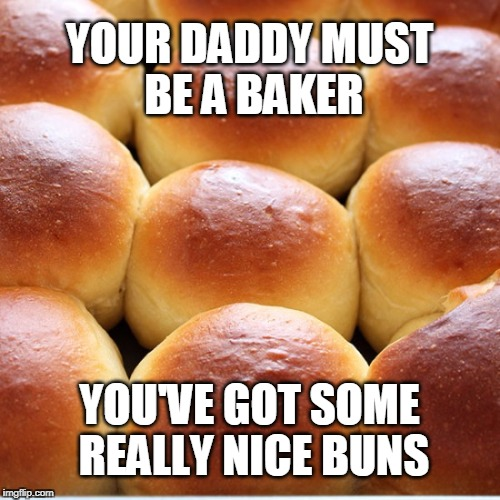YOUR DADDY MUST BE A BAKER YOU'VE GOT SOME REALLY NICE BUNS | made w/ Imgflip meme maker
