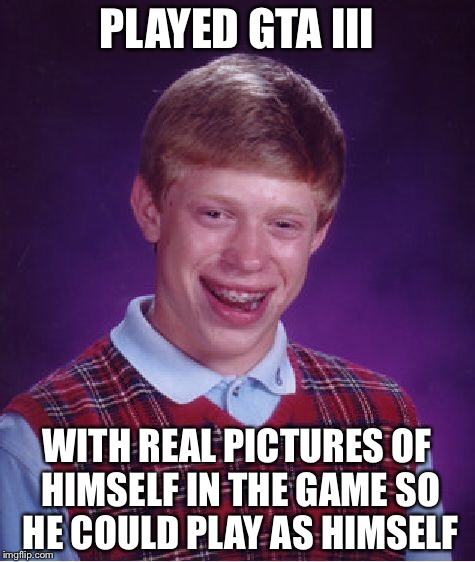 Bad Luck Brian Meme | PLAYED GTA III WITH REAL PICTURES OF HIMSELF IN THE GAME SO HE COULD PLAY AS HIMSELF | image tagged in memes,bad luck brian | made w/ Imgflip meme maker