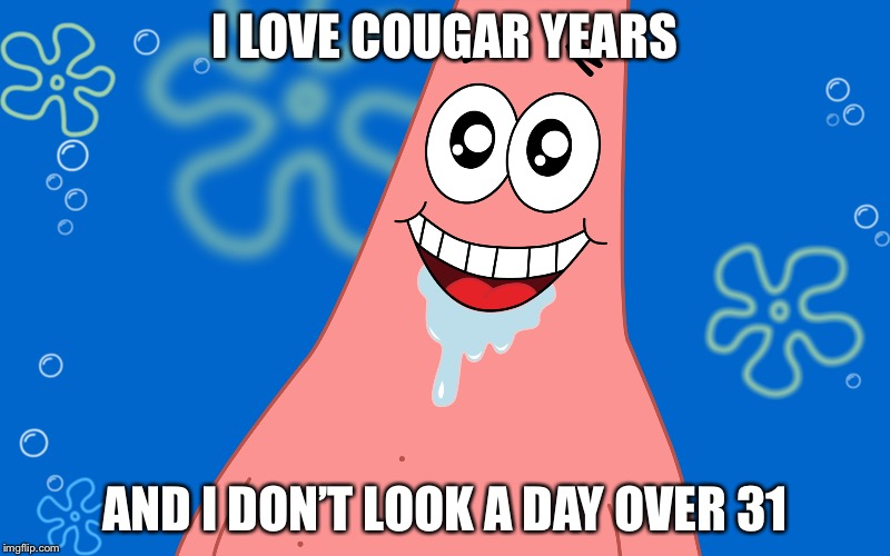 Patrick Drooling Spongebob | I LOVE COUGAR YEARS AND I DON'T LOOK A DAY OVER 31 | image tagged in patrick drooling spongebob | made w/ Imgflip meme maker