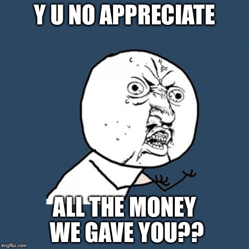 Y U No Meme | Y U NO APPRECIATE ALL THE MONEY WE GAVE YOU?? | image tagged in memes,y u no | made w/ Imgflip meme maker