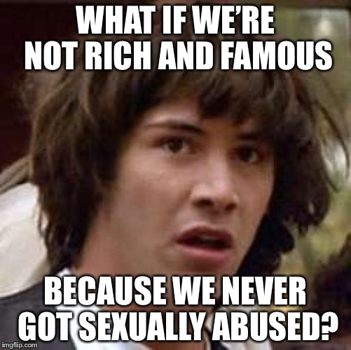 Conspiracy Keanu Meme | WHAT IF WE'RE NOT RICH AND FAMOUS BECAUSE WE NEVER GOT SEXUALLY ABUSED? | image tagged in memes,conspiracy keanu | made w/ Imgflip meme maker