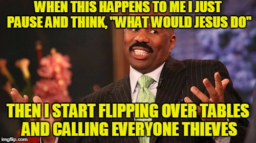 "Steve Harvey Meme | WHEN THIS HAPPENS TO ME I JUST PAUSE AND THINK, ""WHAT WOULD JESUS DO"" THEN I START FLIPPING OVER TABLES AND CALLING EVERYONE THIEVES 