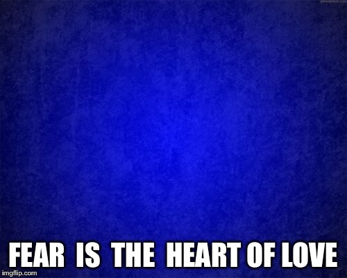 blue background | FEAR  IS  THE  HEART OF LOVE | image tagged in blue background | made w/ Imgflip meme maker