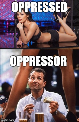 More feminists gone wild !  | OPPRESSED OPPRESSOR | image tagged in feminist,feminism,al bundy,memes | made w/ Imgflip meme maker
