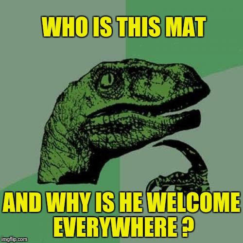 I should get out more | WHO IS THIS MAT AND WHY IS HE WELCOME EVERYWHERE ? | image tagged in memes,philosoraptor,welcome to imgflip,hurricane matthew,door | made w/ Imgflip meme maker