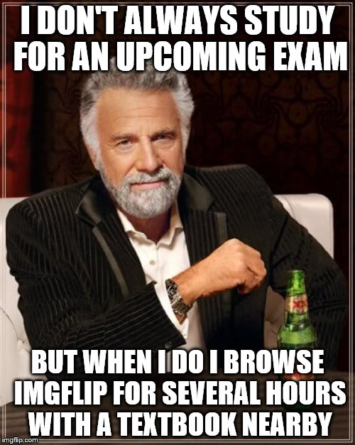 The Most Interesting Man In The World Meme | I DON'T ALWAYS STUDY FOR AN UPCOMING EXAM BUT WHEN I DO I BROWSE IMGFLIP FOR SEVERAL HOURS WITH A TEXTBOOK NEARBY | image tagged in memes,the most interesting man in the world | made w/ Imgflip meme maker