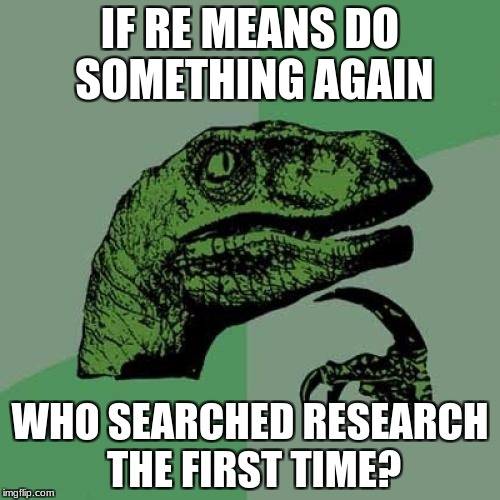 Philosoraptor Meme | IF RE MEANS DO SOMETHING AGAIN WHO SEARCHED RESEARCH THE FIRST TIME? | image tagged in memes,philosoraptor | made w/ Imgflip meme maker