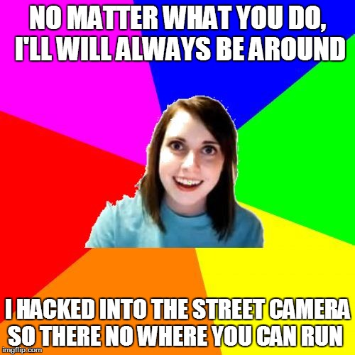 Overly Attached Girlfriend Meme Background | NO MATTER WHAT YOU DO, I'LL WILL ALWAYS BE AROUND I HACKED INTO THE STREET CAMERA SO THERE NO WHERE YOU CAN RUN | image tagged in overly attached girlfriend meme background | made w/ Imgflip meme maker