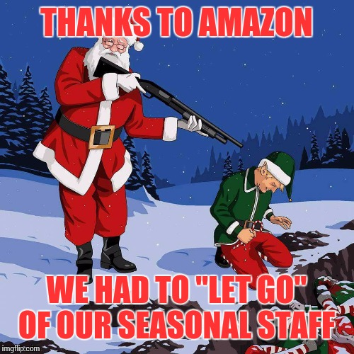 "Christmas Layoffs. | THANKS TO AMAZON WE HAD TO ""LET GO"" OF OUR SEASONAL STAFF 
