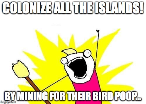 The Guano Islands Act in a nutshell... | COLONIZE ALL THE ISLANDS! BY MINING FOR THEIR BIRD POOP... | image tagged in memes,x all the y | made w/ Imgflip meme maker