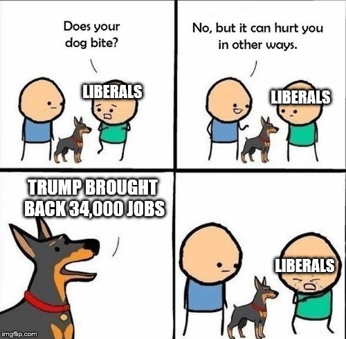 does your dog bite | LIBERALS LIBERALS TRUMP BROUGHT BACK 34,000 JOBS LIBERALS | image tagged in does your dog bite | made w/ Imgflip meme maker