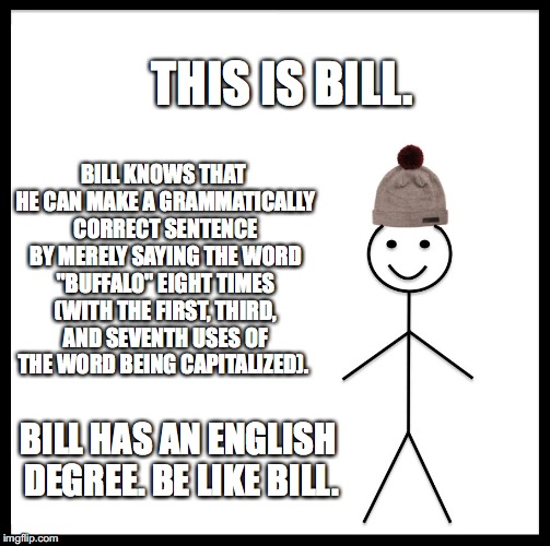 "Bill the English Professor | THIS IS BILL. BILL KNOWS THAT HE CAN MAKE A GRAMMATICALLY CORRECT SENTENCE BY MERELY SAYING THE WORD ""BUFFALO"" EIGHT TIMES (WITH THE FIRST,  