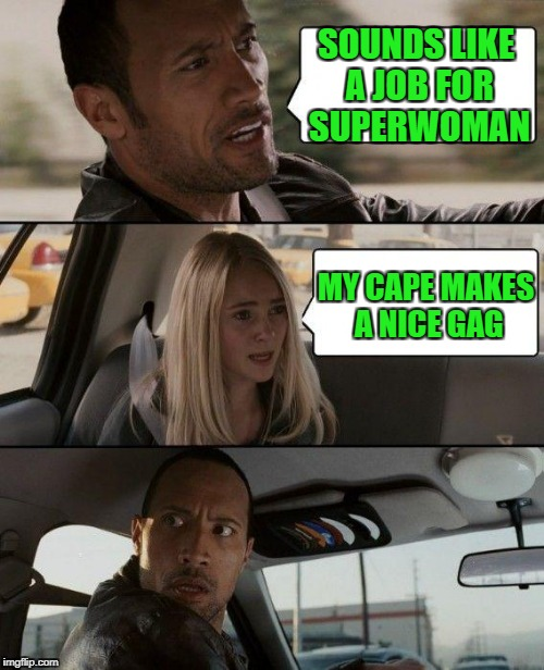 The Rock Driving Meme | SOUNDS LIKE A JOB FOR SUPERWOMAN MY CAPE MAKES A NICE GAG | image tagged in memes,the rock driving | made w/ Imgflip meme maker