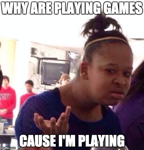 Black Girl Wat Meme | WHY ARE PLAYING GAMES CAUSE I'M PLAYING | image tagged in memes,black girl wat | made w/ Imgflip meme maker