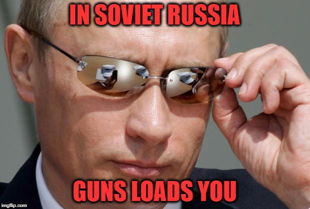 In Soviet Russia | IN SOVIET RUSSIA GUNS LOADS YOU | image tagged in in soviet russia | made w/ Imgflip meme maker