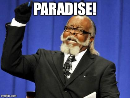Too Damn High Meme | PARADISE! | image tagged in memes,too damn high | made w/ Imgflip meme maker