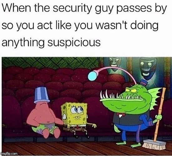 How u act, when u didn't even do anything wrong | image tagged in security,spongebob,imagination spongebob,movies | made w/ Imgflip meme maker