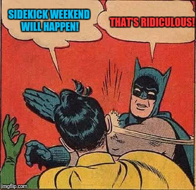 Personally I think sidekick weekend should be a thing. Superhero week, a Pipe_Picasso event! | SIDEKICK WEEKEND WILL HAPPEN! THAT'S RIDICULOUS! | image tagged in memes,batman slapping robin,superhero week | made w/ Imgflip meme maker