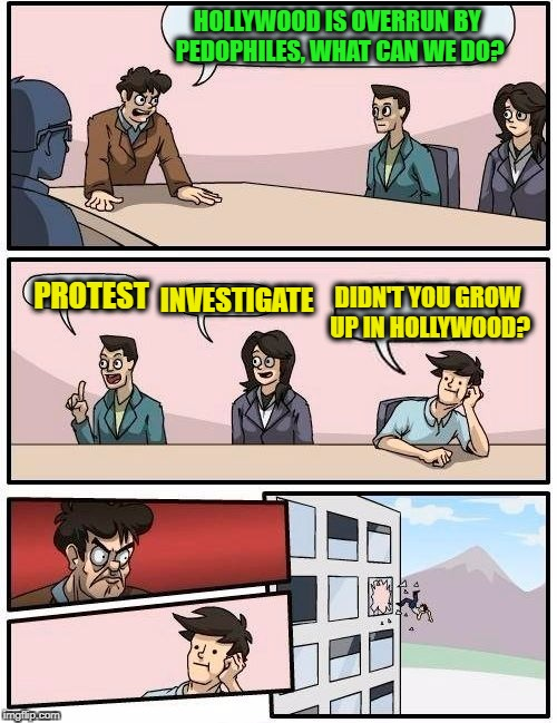 Boardroom Meeting Suggestion Meme | HOLLYWOOD IS OVERRUN BY PEDOPHILES, WHAT CAN WE DO? PROTEST INVESTIGATE DIDN'T YOU GROW UP IN HOLLYWOOD? | image tagged in memes,boardroom meeting suggestion | made w/ Imgflip meme maker