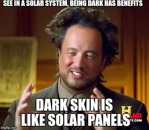 Ancient Aliens Meme | SEE IN A SOLAR SYSTEM, BEING DARK HAS BENEFITS DARK SKIN IS LIKE SOLAR PANELS | image tagged in memes,ancient aliens | made w/ Imgflip meme maker