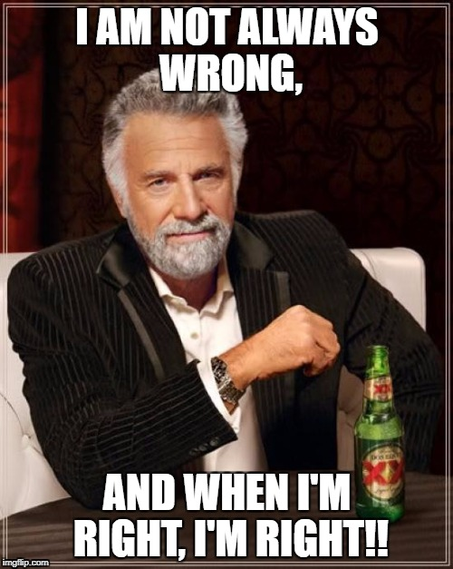 You must read this in a Russian accent!!! | I AM NOT ALWAYS WRONG, AND WHEN I'M RIGHT, I'M RIGHT!! | image tagged in memes,the most interesting man in the world | made w/ Imgflip meme maker