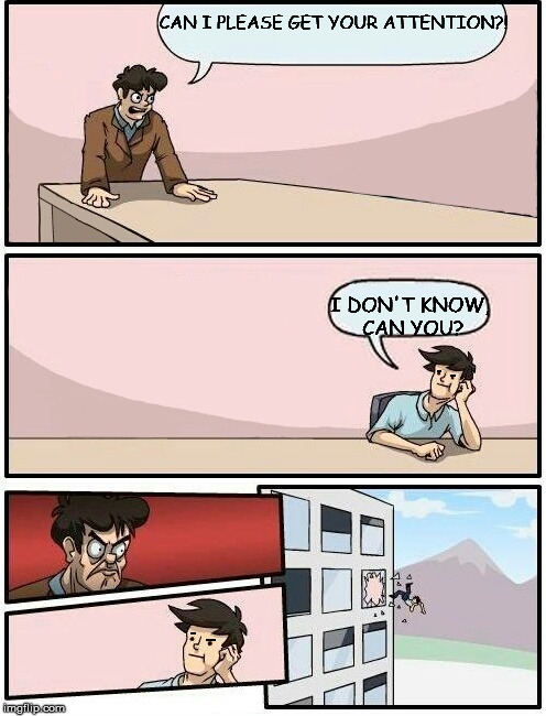 Boardroom Meeting Suggestion Day off | CAN I PLEASE GET YOUR ATTENTION?! I DON'T KNOW, CAN YOU? | image tagged in boardroom meeting suggestion day off,sass,memes,funny | made w/ Imgflip meme maker