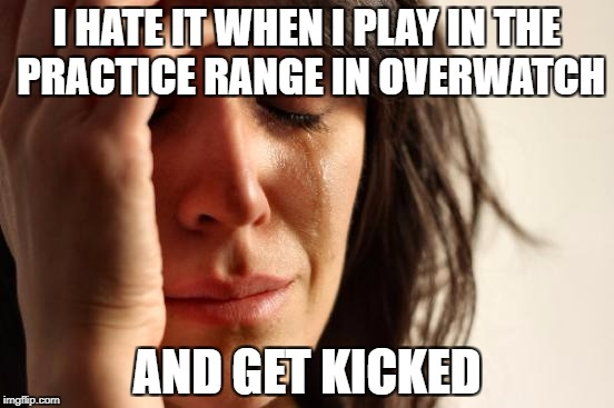 First World Problems Meme | I HATE IT WHEN I PLAY IN THE PRACTICE RANGE IN OVERWATCH AND GET KICKED | image tagged in memes,first world problems | made w/ Imgflip meme maker