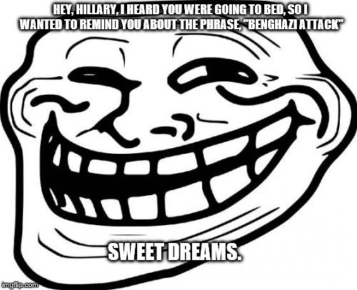 "Troll Face | HEY, HILLARY, I HEARD YOU WERE GOING TO BED, SO I WANTED TO REMIND YOU ABOUT THE PHRASE, ""BENGHAZI ATTACK"" SWEET DREAMS. 