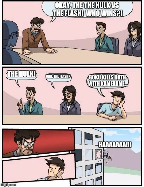 Hulk vs Flash | OKAY, THE THE HULK VS THE FLASH!  WHO WINS?! THE HULK! UHH, THE FLASH? GOKU KILLS BOTH WITH KAMEHAME... HAAAAAAA!!! | image tagged in memes,boardroom meeting suggestion,superheroes,kamehameha,sarcasm | made w/ Imgflip meme maker