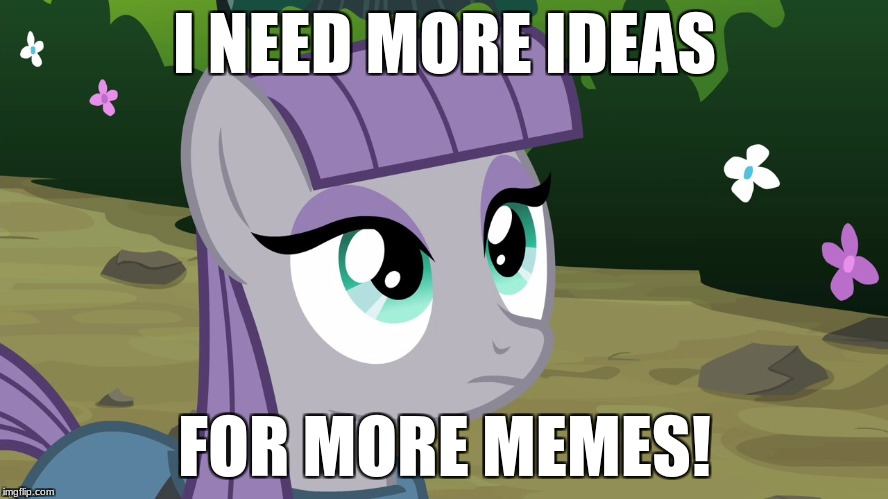 I need more meme ideas! Help? | I NEED MORE IDEAS FOR MORE MEMES! | image tagged in maud is interested,memes,help,my little pony | made w/ Imgflip meme maker
