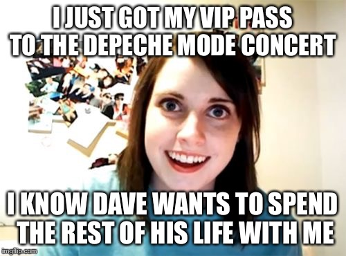 Overly attached Groupie | I JUST GOT MY VIP PASS TO THE DEPECHE MODE CONCERT I KNOW DAVE WANTS TO SPEND THE REST OF HIS LIFE WITH ME | image tagged in memes,overly attached girlfriend,depeche mode | made w/ Imgflip meme maker