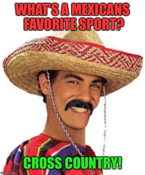 Mexican | WHAT'S A MEXICANS FAVORITE SPORT? CROSS COUNTRY! | image tagged in mexican | made w/ Imgflip meme maker