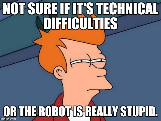 Futurama Fry Meme | NOT SURE IF IT'S TECHNICAL DIFFICULTIES OR THE ROBOT IS REALLY STUPID. | image tagged in memes,futurama fry | made w/ Imgflip meme maker